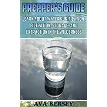 Prepper's Guide: Learn About Water Purification, Filtration, Storage, and Extraction in the Wilderness