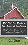 The Not-So-Modern One Room Schoolhouse: Making Your Home Education Adventure God-Centered, Simple and Fun