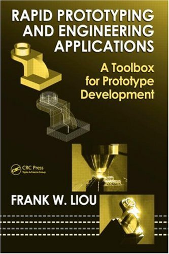 By Frank W. Liou Rapid Prototyping and Engineering Applications: A Toolbox for Prototype Development (Dekker Mechanic