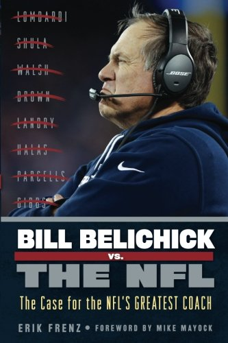 Bill Belichick Vs  The Nfl  The Case For The Nfls Greatest Coach
