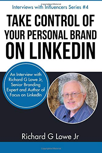 Take Control of Your Personal Brand on LinkedIn: An Interview with Richard G Lowe Jr, Senior Branding Expert and Bestselling Author of Focus on LinkedIn (Interviews with Influencers) (Volume 4) pdf