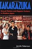 Takarazuka: Sexual Politics and Popular Culture in Modern Japan
