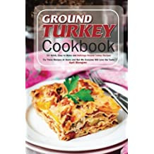 Ground Turkey Cookbook: 50 Quick, Easy to Make and Delicious Ground Turkey Recipes - Try These Recipes at Home and Bet Me Everyone Will Love the Taste