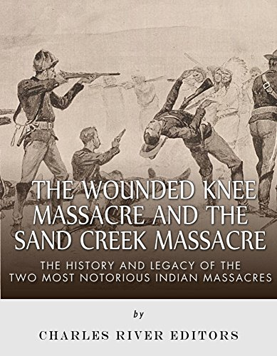The Wounded Knee Massacre and the Sand Creek Massacre: The History and Legacy of the Two Most Notorious Indian ()