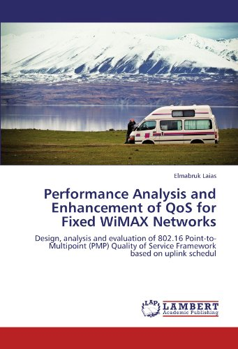 Performance Analysis and Enhancement of QoS for Fixed WiMAX Networks: Design, analysis and evaluation of 802.16 Point-to-Multipoint (PMP) Quality of Service Framework based on uplink schedul