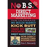 No B.S. Direct Marketing: The Ultimate No Holds Barred Kick Butt Take No Prisoners Direct Marketing for Non-Direct Marketing