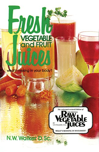 Fresh Vegetable and Fruit Juices by Dr. N.W. Walker D.Sc., Dr. Norman W. Walker