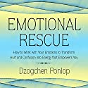 Emotional Rescue: How to Work with Your Emotions to Transform Hurt and Confusion into Energy That Empowers You Audiobook by Dzogchen Ponlop Narrated by Sean Pratt
