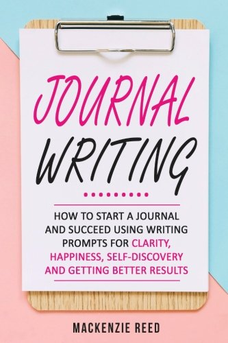 Journal Writing: How To Start A Journal And Succeed Using Writing Prompts For CLARITY, HAPPINESS, SELF-DISCOVERY And GETTING BETTER RESULTS (Journal writing, Journaling) (English Journal)