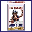 Ted, White, and Blue: The Nugent Manifesto Audiobook by Ted Nugent Narrated by Ted Nugent
