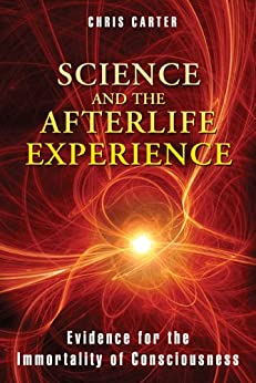 Science and the Afterlife Experience: Evidence for the Immortality of Consciousness by [Carter, Chris]