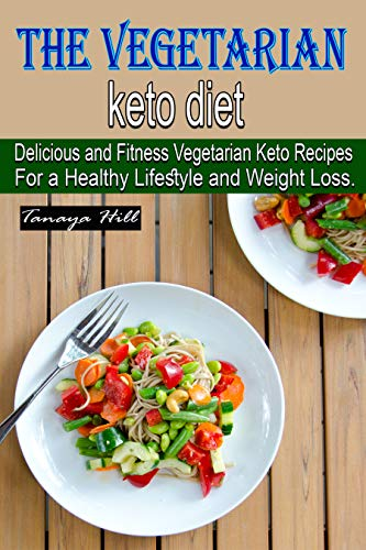 The vegetarian keto diet: Delicious and Fitness Vegetarian Keto Recipes For a Healthy Lifestyle and Weight Loss. by Tanaya Hill