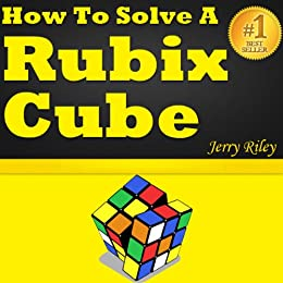How to Solve a Rubix Cube: The Ultimate Guide for Solving the Rubix Cube Fast and Easy! by [Riley, Jerry]
