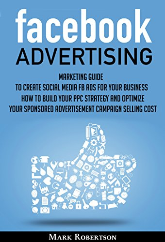Facebook Advertising Marketing Guide To Create Social Media Fb Ads For Your Business How To Build Your Ppc Strategy And Optimize Your Sponsored