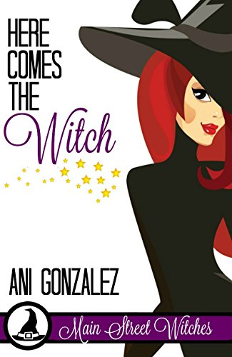 Here Comes the Witch (A Paranormal Witch Cozy Mystery): (Main Street Witches #1) by [Gonzalez, Ani]