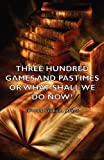 Three Hundred Games and Pastimes or What, Edward Lucas, 1406797464
