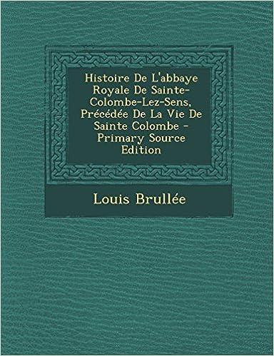 Histoire de L'Abbaye Royale de Sainte-Colombe-Lez-Sens, Precedee de La Vie de Sainte Colombe - Primary Source Edition (French Edition)