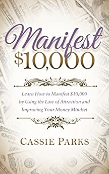 Manifest $10,000: Learn How to Manifest 10,000 by Using the Law of Attraction and Improving Your Money Mindset by [Parks, Cassie]