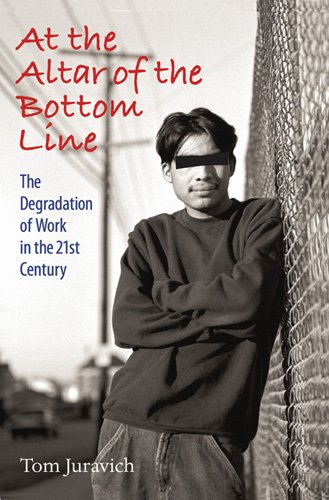 At the Altar of the Bottom Line: The Degradation of Work in the 21st Century (Culture, Politics, and the Cold War)
