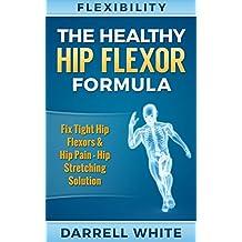 Flexibility: The Health Hip Flexor Formula - Fix Tight Hip Flexors, Hip Pain - Hip Stretches & Stretching (Hips, Foam Rolling, WOD, Calisthenics, Mobility, ... Massage, Posture, Yoga For Beginners)