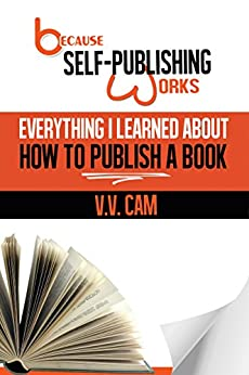 Because Self-Publishing Works: Everything I Learned About How to Publish a Book by [Cam, V. V.]