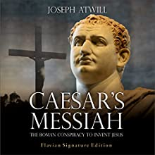 Caesar's Messiah: The Roman Conspiracy to Invent Jesus Audiobook by Joseph Atwill Narrated by John Alan Martinson Jr.