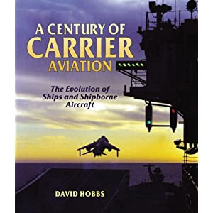 A Century of Carrier Aviation: The Evolution of Ships and Shipborne Aircraft David Hobbs