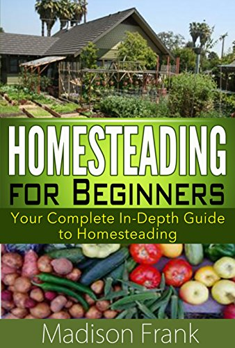 Homesteading: Your Complete In-Depth Guide to Homesteading (homesteading guide, homesteading for beginners) (homesteading for dummies, homesteading benefits, ... homestead cooking, homesteading tips,) Kindle Edition