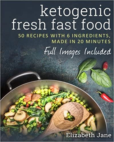 Ketogenic Fresh Fast Food: 50 Recipes With 6 Ingredients (Or Less), Made In 20 Minutes by Elizabeth Jane