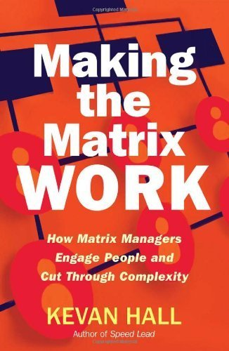 making-the-matrix-work-how-matrix-managers-engage-people-and-cut-through-complexity-by-hall-kevan-ma