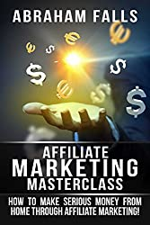 Affiliate Marketing: Masterclass - How To Make Serious Money From Home Through Affiliate Marketing! (Affiliate Marketing, Online Marketing, Making Money Online Book 1)