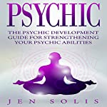 Psychic: The Psychic Development Guide for Strengthening Your Psychic Abilities | Jen Solis