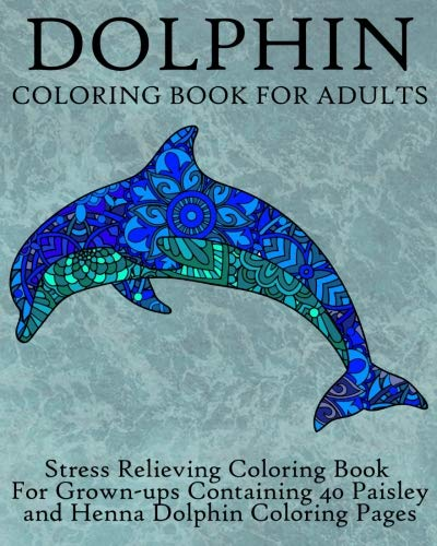 Dolphin Coloring Book For Adults: Stress Relieving Coloring Book For Grown-ups, Containing 40 Paisley and Henna Dolphin Coloring Pages (Animals) (Volume 8) by Coloring Books Now