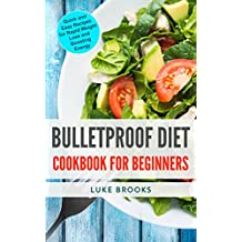 Bulletproof Diet: Cookbook for Beginners: Quick and Easy Recipes for Rapid Weight Loss and Boosting Energy