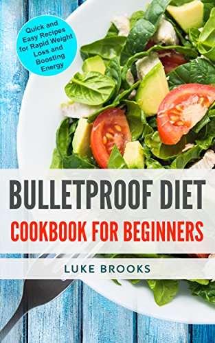 Bulletproof Diet: Cookbook for Beginners: Quick and Easy Recipes for Rapid Weight Loss and Boosting Energy (Best Diet For Rapid Weight Loss 2017)