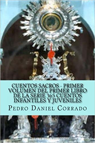 Cuentos Sacros - Primer Volumen: 365 Cuentos Infantiles y Juveniles (Spanish Edition): Mr. Pedro Daniel Corrado: 9781493618002: Amazon.com: Books