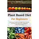 Plant Based Diet for Beginners: Ultimate Guide to Weight Loss, Health and Physical Fitness by Adopting a Plant Based Diet