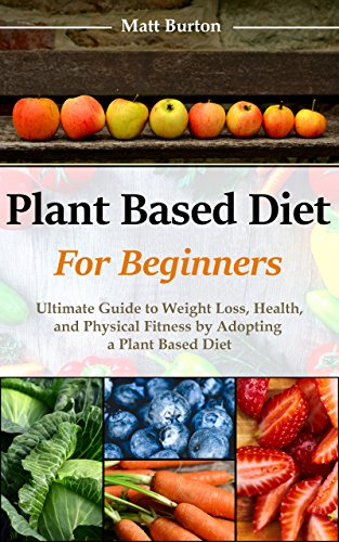 Plant Based Diet for Beginners: Ultimate Guide to Weight Loss, Health and Physical Fitness by Adopting a Plant Based Diet by [Burton, Matt]