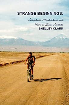 Strange Beginnings: Adventures, Misadventures and More in Latin America by [Snowdon, Shelley]
