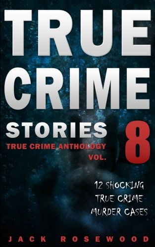 True Crime Stories Volume 8: 12 Shocking True Crime Murder Cases (True Crime Anthology) pdf