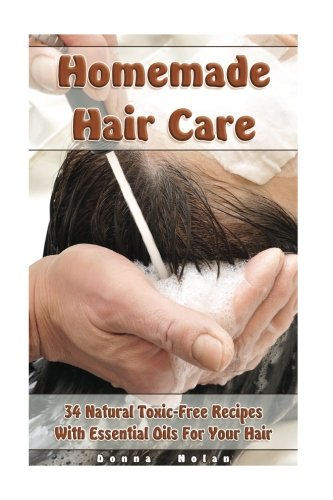 Homemade Hair Care: 34 Natural Toxic-Free Recipes With Essential Oils For You Hair: (Natural Hair Care, Shampoos, Masks, Hair Styling Products) (Hair Care, Natural ()