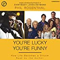 You're Lucky You're Funny: How Life Becomes a Sitcom Audiobook by Phil Rosenthal Narrated by Phil Rosenthal