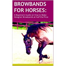 Browbands for Horses: A Beginners Guide on How to Make Designer Browbands at Half the Price
