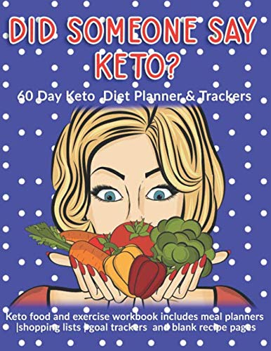 Did Someone Say Keto? 60 Day Keto Diet Planner & Trackers: Keto food and exercise workbook includes meal planners |shopping lists | goal trackers and blank recipe pages