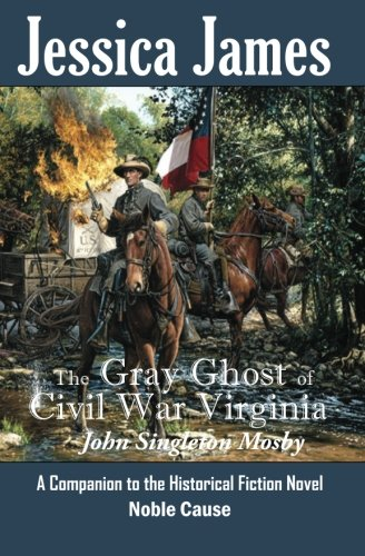 The Gray Ghost of Civil War Virginia: John Singleton Mosby: A Companion to Jessica James' Historical Fiction Novel NOBLE CAUSE (Forgotten American Heroes) (Volume 1)