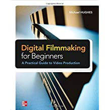 Digital Filmmaking for Beginners A Practical Guide to Video Production: Written by Michael Hughes, 2012 Edition, (1st Edition) Publisher: McGraw-Hill/TAB Electronics [Paperback]