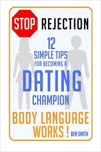 STOP Rejection: 12 Simple Steps for Becoming a DATING Champion (Body Language WORKS ! )