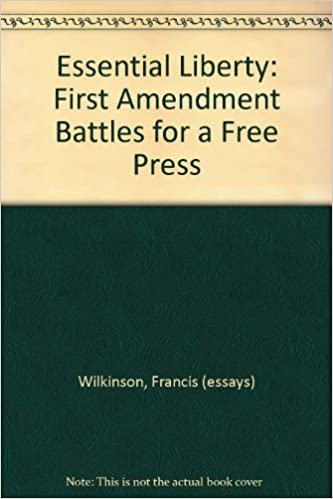 Essential Liberty First Amendment Battles For A Free Press Francis  Essential Liberty First Amendment Battles For A Free Press Francis Essays  Wilkinson Illustrated Throughout Amazoncom Books