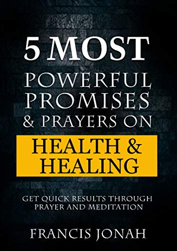 5 Most Powerful Promises and Prayers on Health and Healing: Get Quick Results through Meditation and Prayer (Enjoy Free Promises Book 1) (The Best Prayer For Healing)