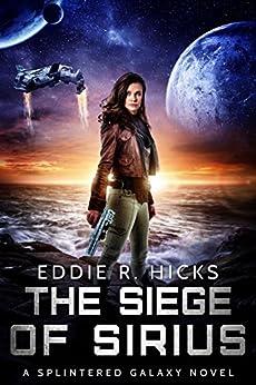 The Siege of Sirius: A Splintered Galaxy Space Fantasy Novel by [Hicks, Eddie R.]